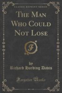 The Man Who Could Not Lose (Classic Reprint) - 2852994126
