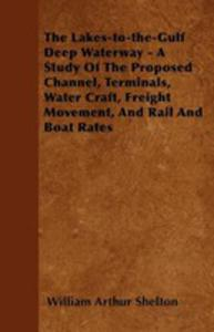 The Lakes-to-the-gulf Deep Waterway - A Study Of The Proposed Channel, Terminals, Water Craft, Freight Movement, And Rail And Boat Rates - 2854849578