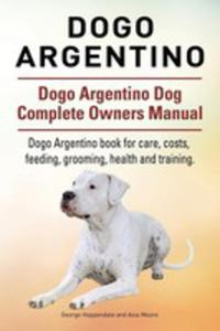 Dogo Argentino. Dogo Argentino Dog Complete Owners Manual. Dogo Argentino Book For Care, Costs, Feeding, Grooming, Health And Training. - 2849531104