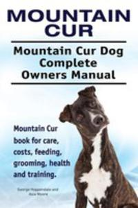 Mountain Cur. Mountain Cur Dog Complete Owners Manual. Mountain Cur Book For Care, Costs, Feeding, Grooming, Health And Training. - 2850531821