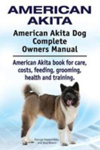 American Akita. American Akita Dog Complete Owners Manual. American Akita Book For Care, Costs, Feeding, Grooming, Health And Training. - 2850531718