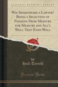 Was Shakespeare A Lawyer? Being A Selection Of Passages From Measure For Measure And All's Well That Ends Well (Classic Reprint) - 2852966950