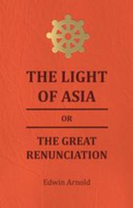 The Light Of Asia Or The Great Renunciation - Being The Life And Teaching Of Gautama, Prince Of India And Founder Of Buddism - 2855745861