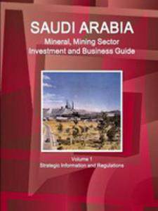 Saudi Arabia Mineral, Mining Sector Investment And Business Guide Volume 1 Strategic Information And Regulations - 2853976908