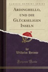 Ardinghello, Und Die Glückseligen Inseln (Classic Reprint) - 2855787980