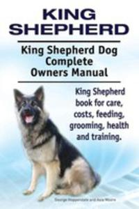 King Shepherd. King Shepherd Dog Complete Owners Manual. King Shepherd Book For Care, Costs, Feeding, Grooming, Health And Training. - 2849954562