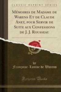 Mémoires De Madame De Warens Et De Claude Anet, Pour Servir De Suite Aux Confessions De J. J. Rousseau (Classic Reprint) - 2855733332