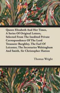 Queen Elizabeth And Her Times, A Series Of Original Letters, Selected From The Inedited Private Correspondence Of The Lord Treasurer Burghley, The Earl Of Leicester, The Secretaries Walsingham And Smi - 2855747611