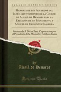 Memoria De Los Acuerdos Del Iltre. Ayuntamiento De La Ciudad De Alcalá De Henares Para La Ereccion De Un Monumento A Miguel De Cervantes Saavedra - 2854715805