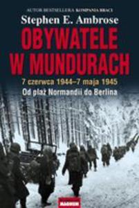 Obywatele W Mundurach. 7 Czerwca 1944-7 Maja 1945. Od Plaż Normandii Do Berlina - 2839398196