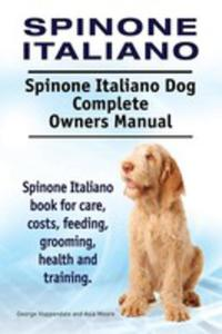 Spinone Italiano. Spinone Italiano Dog Complete Owners Manual. Spinone Italiano Book For Care, Costs, Feeding, Grooming, Health And Training. - 2849956567