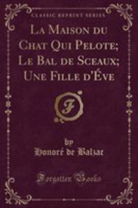 La Maison Du Chat Qui Pelote; Le Bal De Sceaux; Une Fille D'éve (Classic Reprint) - 2855125124