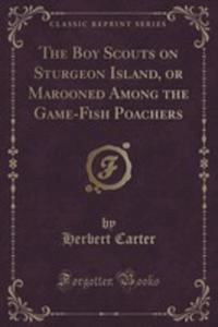 The Boy Scouts On Sturgeon Island, Or Marooned Among The Game-fish Poachers (Classic Reprint) - 2855193931