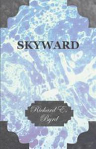 Skyward - Man's Mastery Of The Air As Shown By The Brilliant Flights Of America's Leading Air Explorer, His Life, His Thrilling Adventures, His North - 2853040338