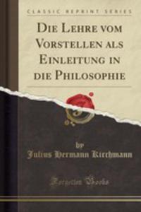 Die Lehre Vom Vorstellen Als Einleitung In Die Philosophie (Classic Reprint) - 2853032668