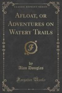 Afloat, Or Adventures On Watery Trails (Classic Reprint) - 2854747591