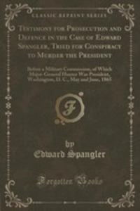 Testimony For Prosecution And Defence In The Case Of Edward Spangler, Tried For Conspiracy To Murder The President - 2853005876