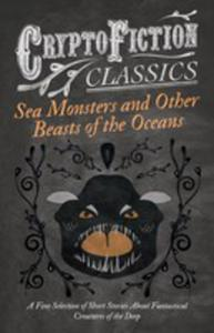 Sea Monsters And Other Beasts Of The Oceans - A Fine Selection Of Short Stories About Fantastical Creatures Of The Deep (Cryptofiction Classics) - 2854880725