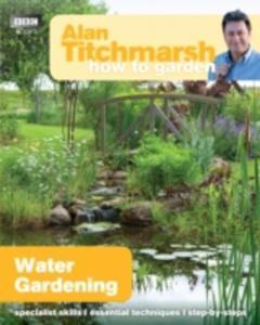 Alan Titchmarsh How To Garden: Water Gardening - 2844915075