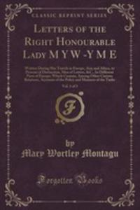 Letters Of The Right Honourable Lady M Y W -y M E, Vol. 1 Of 3