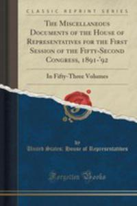 The Miscellaneous Documents Of The House Of Representatives For The First Session Of The Fifty-second Congress, 1891-'92 - 2854038423