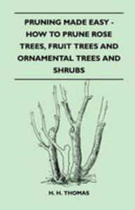 Pruning Made Easy - How To Prune Rose Trees, Fruit Trees And Ornamental Trees And Shrubs - 2855784581