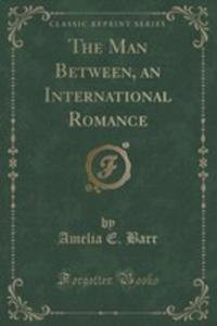 The Man Between, An International Romance (Classic Reprint) - 2852890175