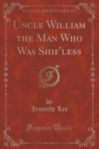 Uncle William The Man Who Was Shif'less (Classic Reprint) - 2852949949