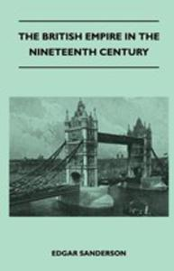 The British Empire In The Nineteenth Century - Its Progress And Expansion At Home And Abroad - Comprising A Description And History Of The British Col - 2853038788