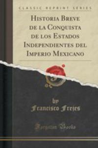 Historia Breve De La Conquista De Los Estados Independientes Del Imperio Mexicano (Classic Reprint) - 2853008526