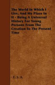The World In Which I Live, And My Place In It - Being A Universal History For Young Persons From The Creation To The Present Time - 2855783750
