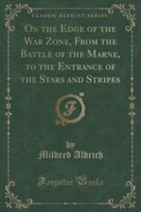 On The Edge Of The War Zone, From The Battle Of The Marne, To The Entrance Of The Stars And Stripes (Classic Reprint) - 2854015319