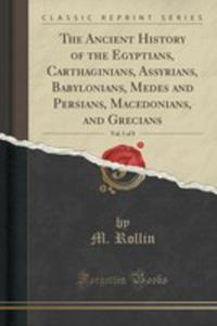 The Ancient History Of The Egyptians, Carthaginians, Assyrians, Babylonians, Medes And Persians, Macedonians, And Grecians, Vol. 1 Of 8 (Classic Repri - 2871112834
