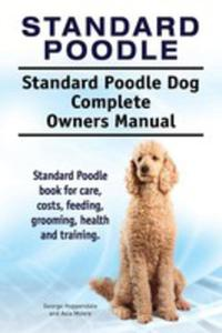 Standard Poodle. Standard Poodle Dog Complete Owners Manual. Standard Poodle Book For Care, Costs, Feeding, Grooming, Health And Training. - 2853960390