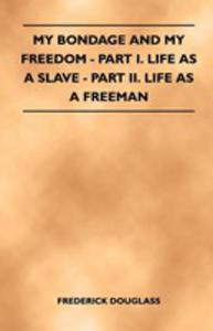 My Bondage And My Freedom - Part I. Life As A Slave - Part Ii. Life As A Freeman - 2855760216