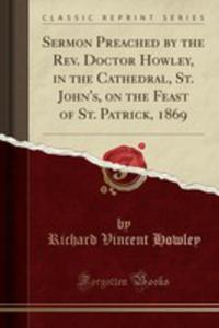 Sermon Preached By The Rev. Doctor Howley, In The Cathedral, St. John's, On The Feast Of St. Patrick, 1869 (Classic Reprint) - 2855726047
