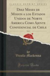 Diez Meses De Mision A Los Estados Unidos De Norte America Como Ajente Confidencial De Chile, Vol. 2 (Classic Reprint) - 2854013010