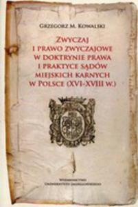 Zwyczaj I Prawo Zwyczajowe W W Doktrynie Prawa I Praktyce Sądów Miejskich Karnych W Polsce (Xvi-xviii W.) - 2848652828