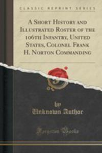 A Short History And Illustrated Roster Of The 106th Infantry, United States, Colonel Frank H. Norton Commanding (Classic Reprint) - 2855686126
