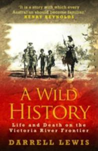A Wild History: Life And Death On The Victoria River Frontier - 2840149053