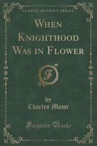 When Knighthood Was In Flower (Classic Reprint) - 2860542175