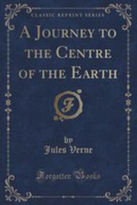 A Journey To The Centre Of The Earth (Classic Reprint) - 2852872740