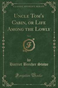 Uncle Tom's Cabin, Or Life Among The Lowly, Vol. 1 (Classic Reprint) - 2855781376