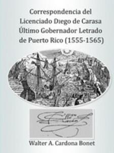 Correspondencia Del Licenciado Diego De Carasa. Ultimo Gobernador Letrado De Puerto Rico (1555-1565) - 2853974784