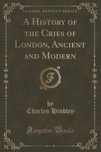 A History Of The Cries Of London, Ancient And Modern (Classic Reprint) - 2852907236