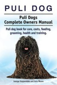 Puli Dog. Puli Dogs Complete Owners Manual. Puli Dog Book For Care, Costs, Feeding, Grooming, Health And Training. - 2848637906