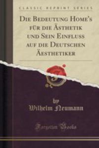Die Bedeutung Home's Für Die Ästhetik Und Sein Einfluss Auf Die Deutschen Äesthetiker (Classic Reprint) - 2855158646