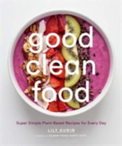 Good Clean Food: Plant-based Recipes That Will Help You Look And Feel Your Best - 2847668244