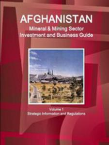 Afghanistan Mineral & Mining Sector Investment And Business Guide Volume 1 Strategic Information And Regulations - 2852931568