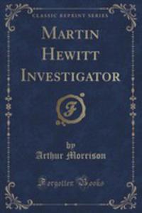Martin Hewitt Investigator (Classic Reprint) - 2852903861